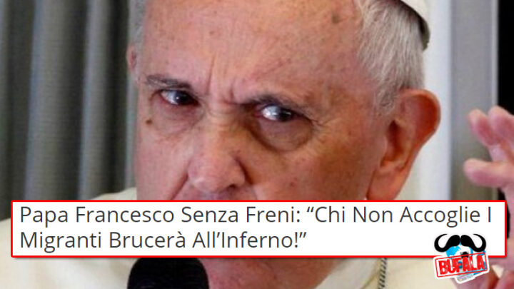 "BUFALA Papa Francesco Senza Freni: "" Chi Non Accoglie I Migranti Brucerà All'Inferno!"""